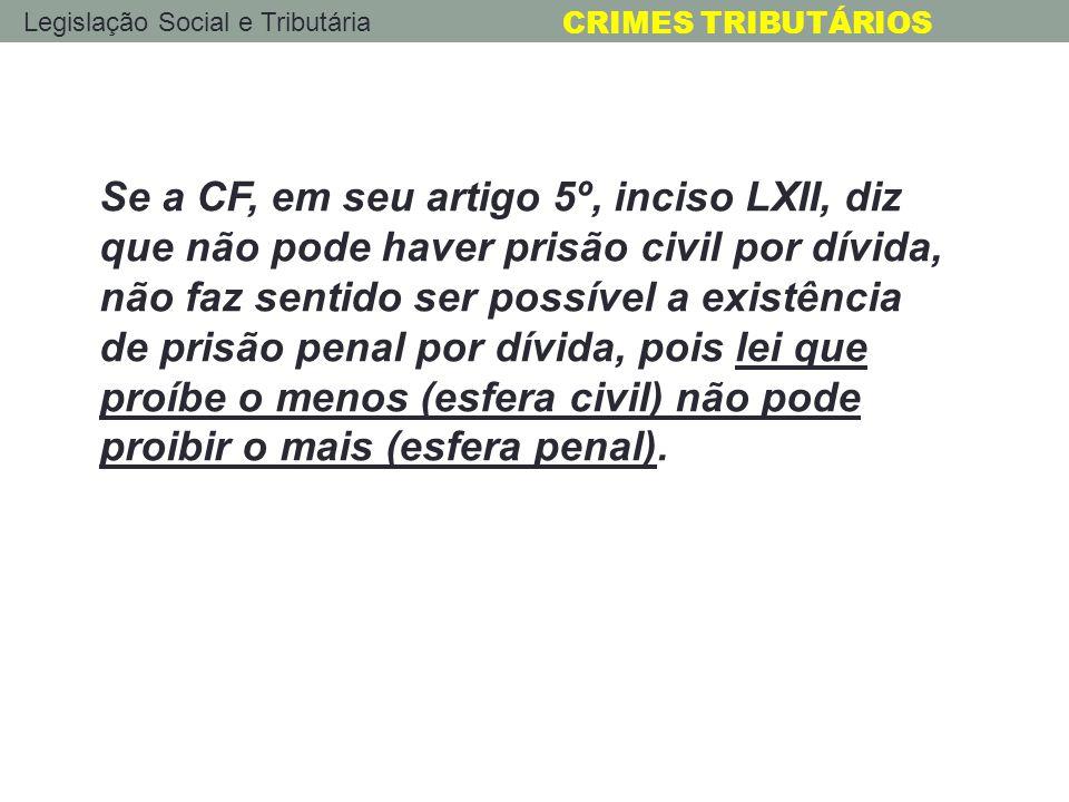 Legislação Social e Tributária CRIMES TRIBUTÁRIOS Se a CF, em seu artigo 5º, inciso LXII, diz que não pode haver prisão civil por dívida, não faz sent