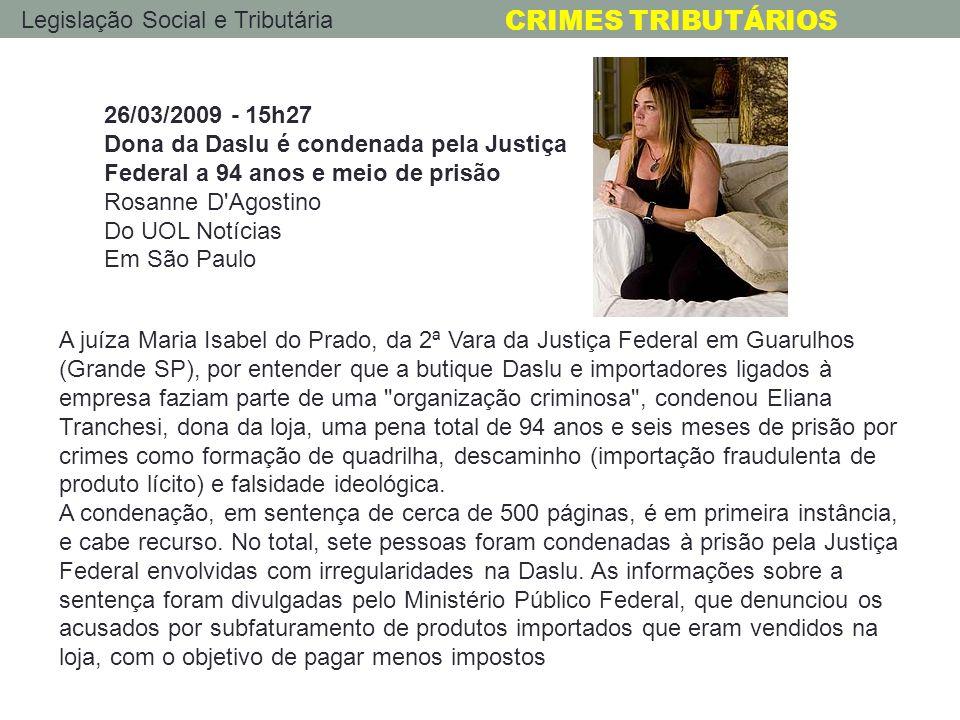 Legislação Social e Tributária CRIMES TRIBUTÁRIOS 26/03/2009 - 15h27 Dona da Daslu é condenada pela Justiça Federal a 94 anos e meio de prisão Rosanne