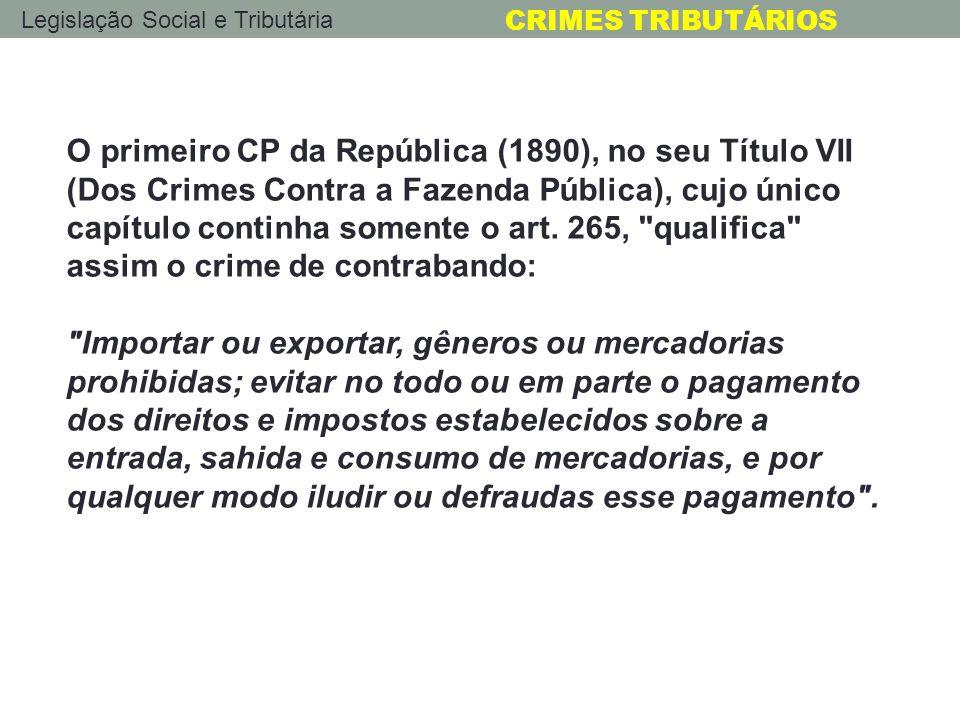 Legislação Social e Tributária CRIMES TRIBUTÁRIOS O primeiro CP da República (1890), no seu Título VII (Dos Crimes Contra a Fazenda Pública), cujo úni