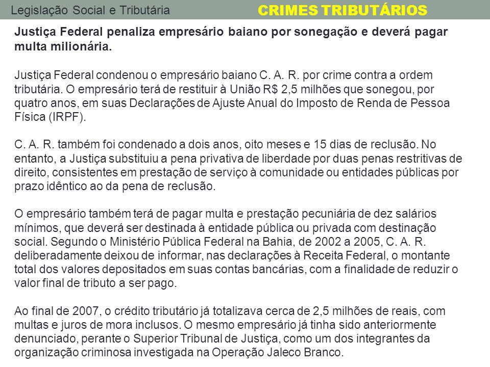 Legislação Social e Tributária CRIMES TRIBUTÁRIOS Justiça Federal penaliza empresário baiano por sonegação e deverá pagar multa milionária. Justiça Fe