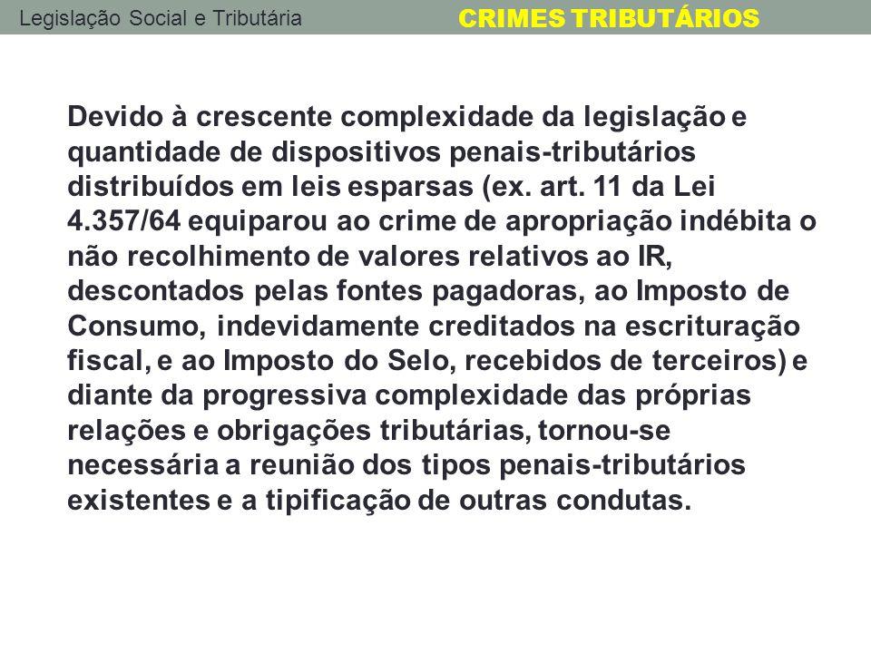 Legislação Social e Tributária CRIMES TRIBUTÁRIOS Foi promulgada, então, a Lei 4.729/65, diploma que, no dizer de Xavier de Albuquerque (ex-Presidente do STF), conferiu cidadania e positividade ao nosso Direito Penal Tributário, tipificando, em seu art.