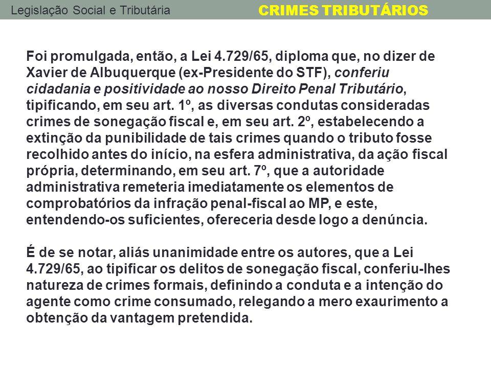 Legislação Social e Tributária CRIMES TRIBUTÁRIOS Foi promulgada, então, a Lei 4.729/65, diploma que, no dizer de Xavier de Albuquerque (ex-Presidente