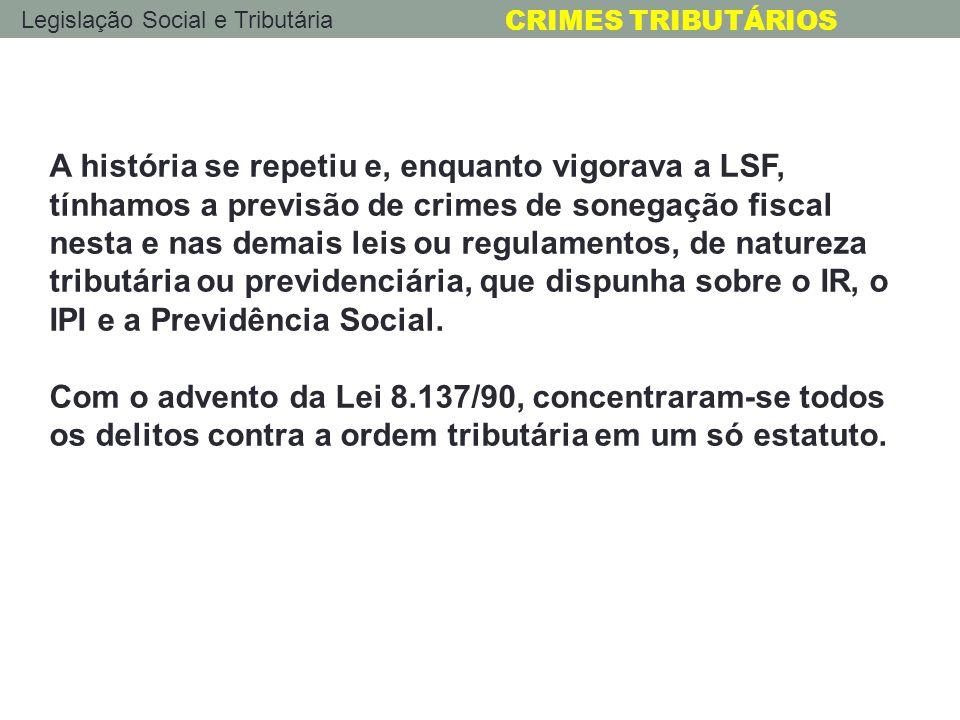 Legislação Social e Tributária CRIMES TRIBUTÁRIOS A história se repetiu e, enquanto vigorava a LSF, tínhamos a previsão de crimes de sonegação fiscal