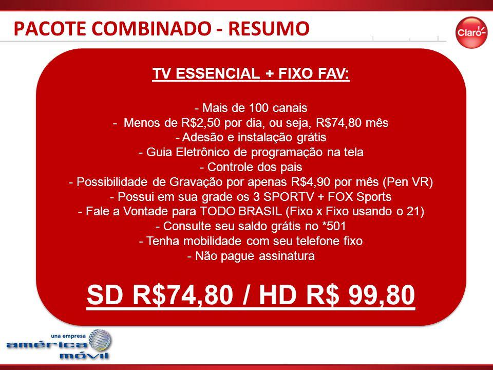 PACOTE COMBINADO - RESUMO TV ESSENCIAL + FIXO FAV: - Mais de 100 canais - Menos de R$2,50 por dia, ou seja, R$74,80 mês - Adesão e instalação grátis - Guia Eletrônico de programação na tela - Controle dos pais - Possibilidade de Gravação por apenas R$4,90 por mês (Pen VR) - Possui em sua grade os 3 SPORTV + FOX Sports - Fale a Vontade para TODO BRASIL (Fixo x Fixo usando o 21) - Consulte seu saldo grátis no *501 - Tenha mobilidade com seu telefone fixo - Não pague assinatura SD R$74,80 / HD R$ 99,80 TV ESSENCIAL + FIXO FAV: - Mais de 100 canais - Menos de R$2,50 por dia, ou seja, R$74,80 mês - Adesão e instalação grátis - Guia Eletrônico de programação na tela - Controle dos pais - Possibilidade de Gravação por apenas R$4,90 por mês (Pen VR) - Possui em sua grade os 3 SPORTV + FOX Sports - Fale a Vontade para TODO BRASIL (Fixo x Fixo usando o 21) - Consulte seu saldo grátis no *501 - Tenha mobilidade com seu telefone fixo - Não pague assinatura SD R$74,80 / HD R$ 99,80