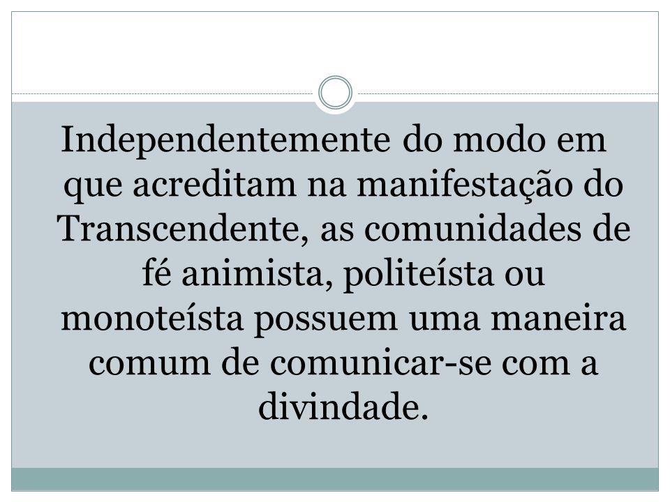 Independentemente do modo em que acreditam na manifestação do Transcendente, as comunidades de fé animista, politeísta ou monoteísta possuem uma manei