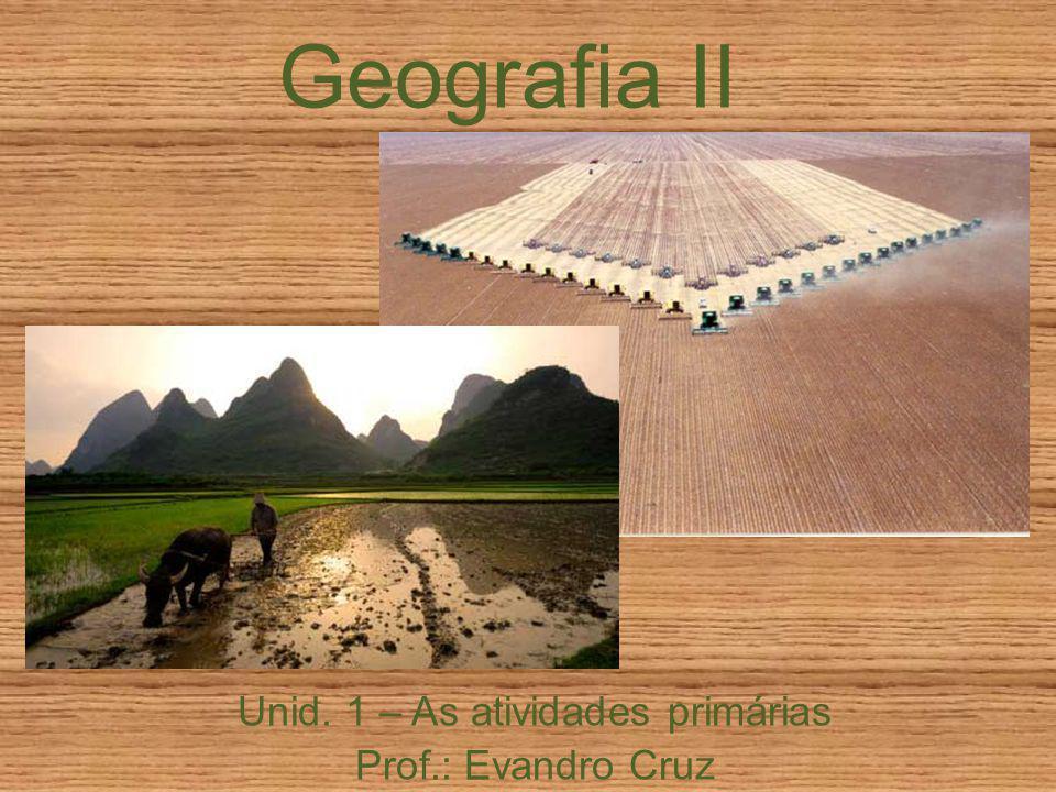 Geografia II Unid. 1 – As atividades primárias Prof.: Evandro Cruz