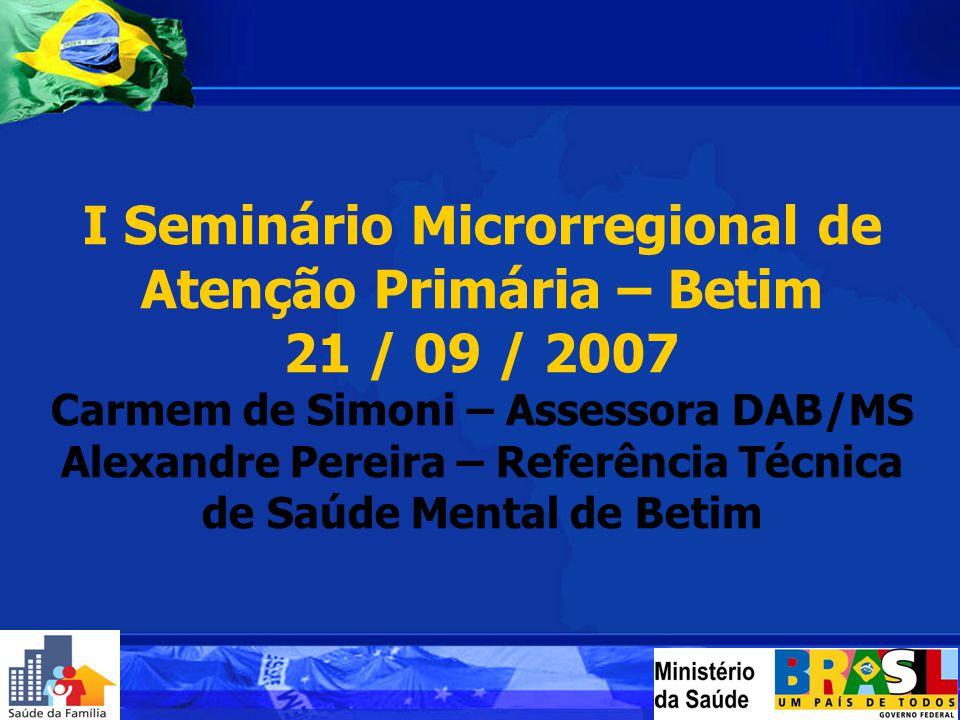 I Seminário Microrregional de Atenção Primária – Betim 21 / 09 / 2007 Carmem de Simoni – Assessora DAB/MS Alexandre Pereira – Referência Técnica de Sa