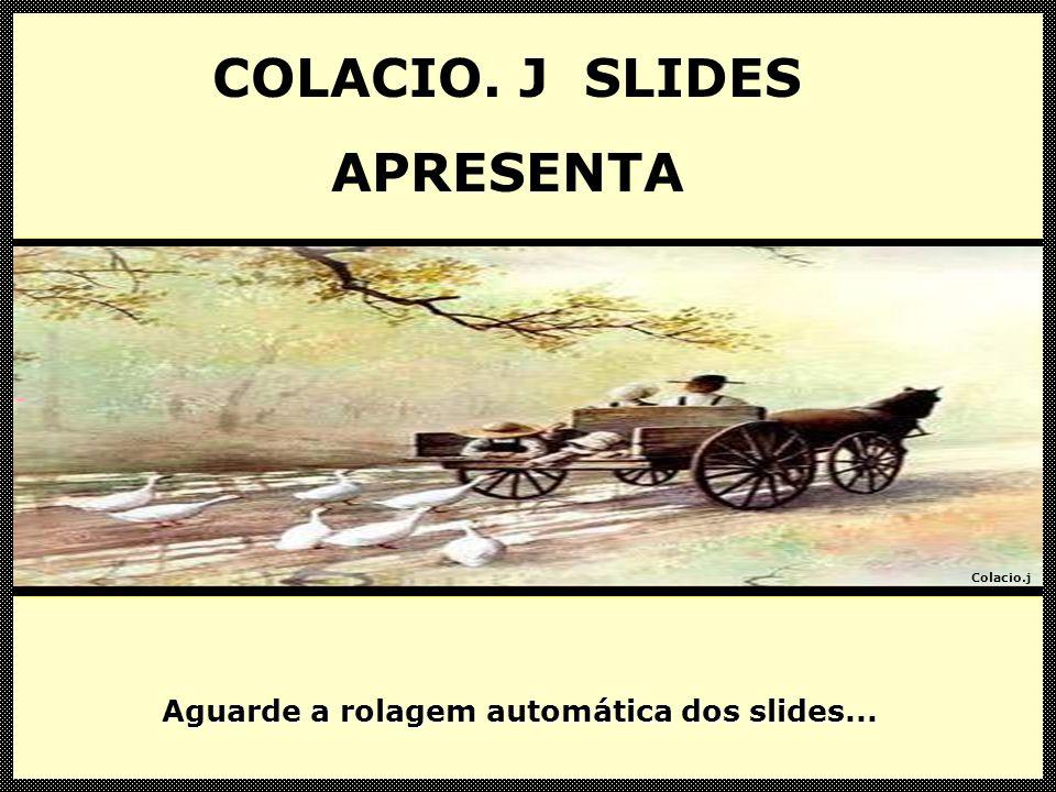 Colacio.j COLACIO.J SLIDES APRESENTA Aguarde a rolagem automática dos slides...
