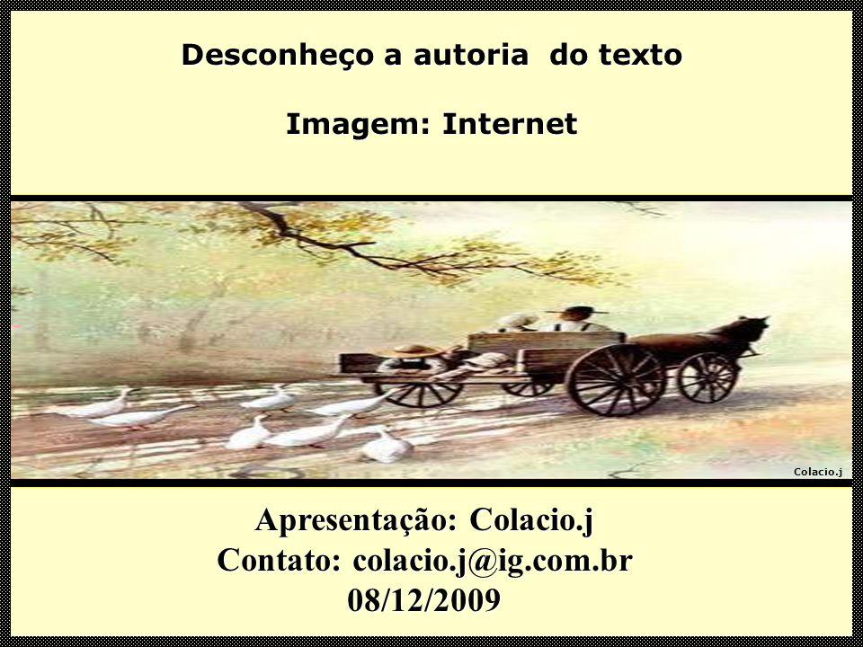 Colacio.j Apresentação: Colacio.j Contato: colacio.j@ig.com.br 01/11/2009 Desconheço a autoria do texto Imagem: Internet