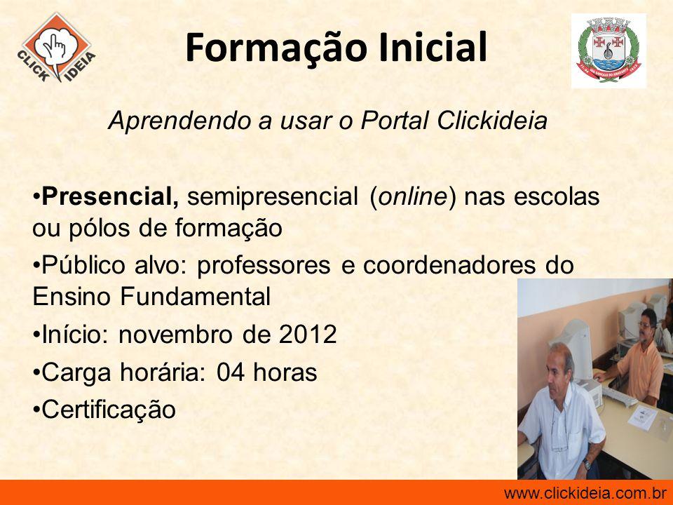 www.clickideia.com.br Formação Inicial Aprendendo a usar o Portal Clickideia Presencial, semipresencial (online) nas escolas ou pólos de formação Públ
