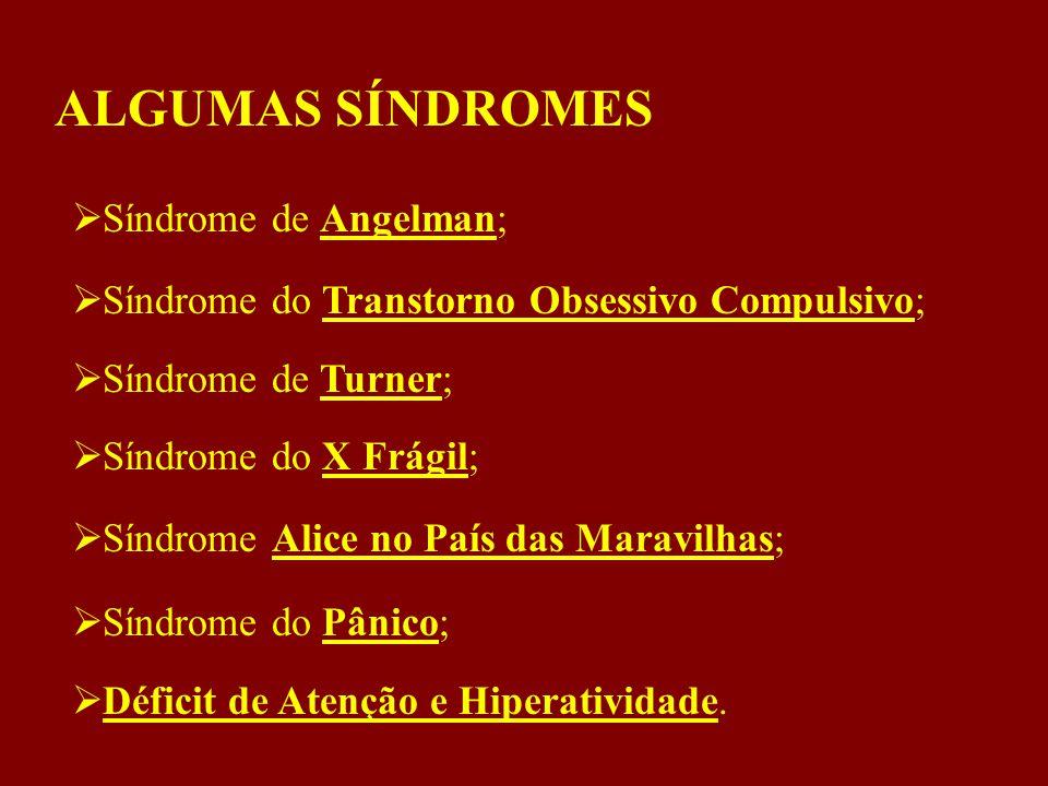 ALGUMAS SÍNDROMES  Síndrome de Angelman;  Síndrome do Transtorno Obsessivo Compulsivo;  Síndrome de Turner;  Síndrome do X Frágil;  Síndrome Alice no País das Maravilhas;  Síndrome do Pânico;  Déficit de Atenção e Hiperatividade.