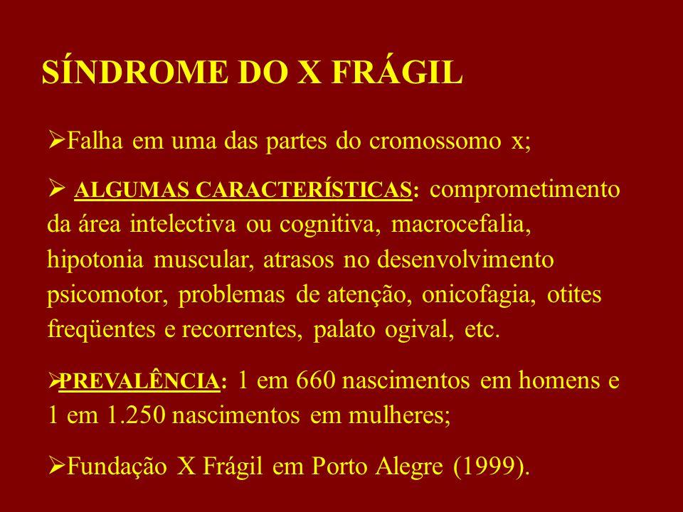 SÍNDROME DO X FRÁGIL  Falha em uma das partes do cromossomo x;  ALGUMAS CARACTERÍSTICAS: comprometimento da área intelectiva ou cognitiva, macrocefalia, hipotonia muscular, atrasos no desenvolvimento psicomotor, problemas de atenção, onicofagia, otites freqüentes e recorrentes, palato ogival, etc.