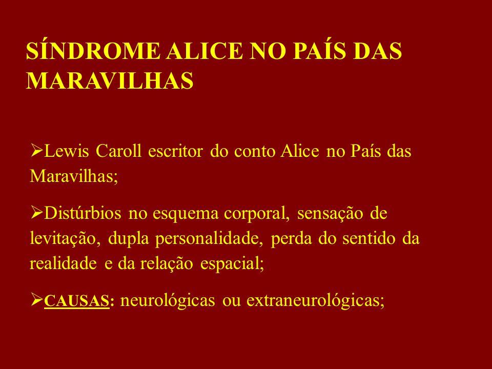 SÍNDROME ALICE NO PAÍS DAS MARAVILHAS  Lewis Caroll escritor do conto Alice no País das Maravilhas;  Distúrbios no esquema corporal, sensação de levitação, dupla personalidade, perda do sentido da realidade e da relação espacial;  CAUSAS: neurológicas ou extraneurológicas;