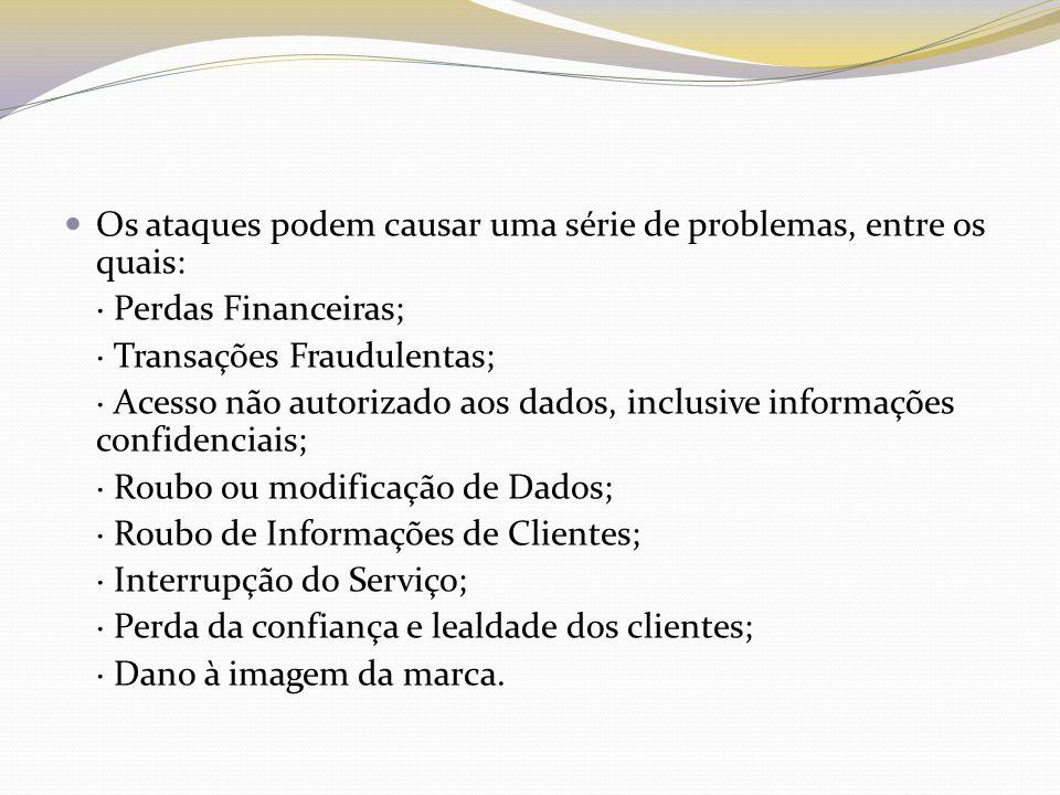 Os ataques podem causar uma série de problemas, entre os quais: · Perdas Financeiras; · Transações Fraudulentas; · Acesso não autorizado aos dados, in