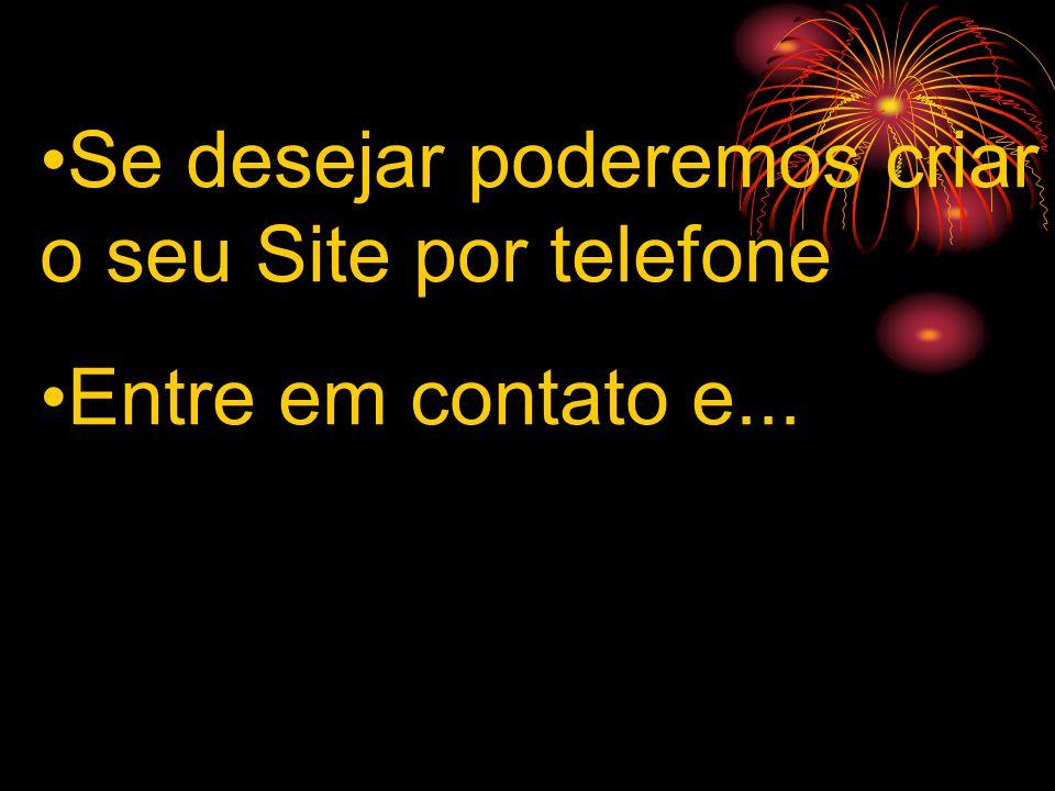 Se desejar poderemos criar o seu Site por telefone Entre em contato e...