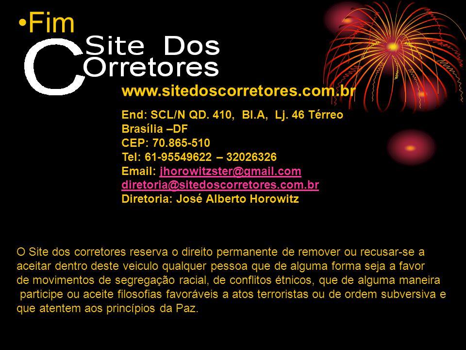 Fim www.sitedoscorretores.com.br End: SCL/N QD. 410, Bl.A, Lj. 46 Térreo Brasília –DF CEP: 70.865-510 Tel: 61-95549622 – 32026326 Email: jhorowitzster