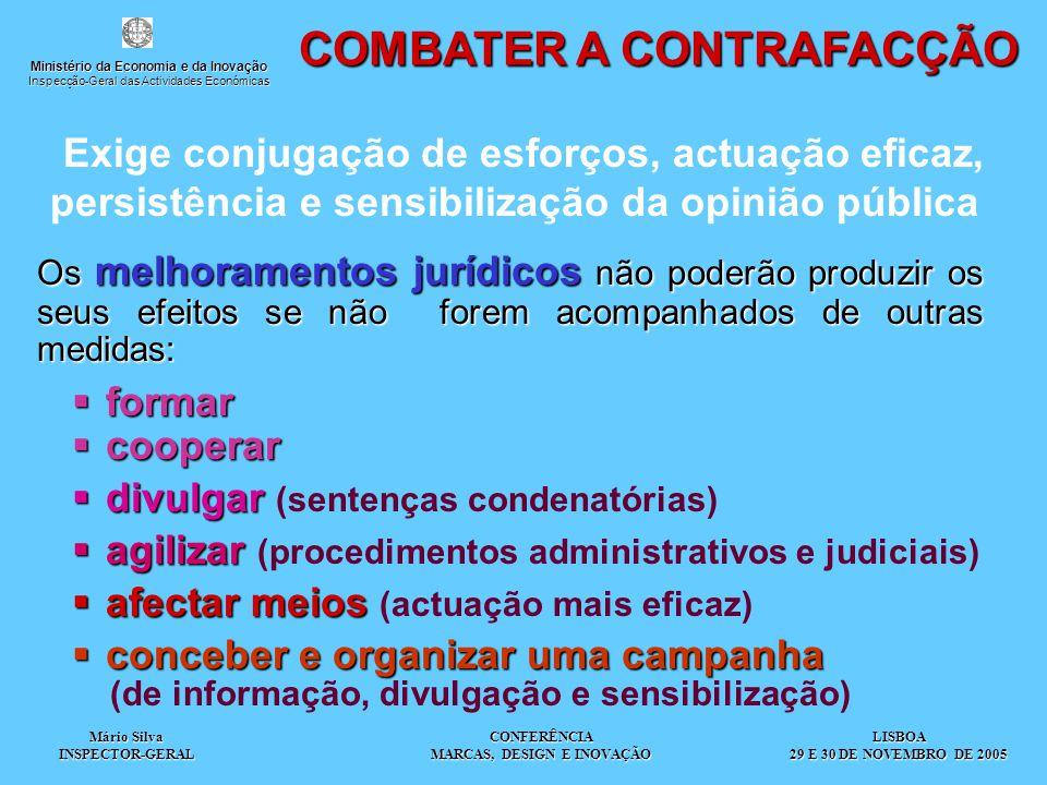 Mário Silva INSPECTOR-GERAL CONFERÊNCIA MARCAS, DESIGN E INOVAÇÃO COMBATER A CONTRAFACÇÃO Exige conjugação de esforços, actuação eficaz, persistência e sensibilização da opinião pública Os melhoramentos jurídicos não poderão produzir os seus efeitos se não forem acompanhados de outras medidas:  formar  cooperar  divulgar  divulgar (sentenças condenatórias)  agilizar  agilizar (procedimentos administrativos e judiciais)  afectar meios  afectar meios (actuação mais eficaz)  conceber e organizar uma campanha (de informação, divulgação e sensibilização) LISBOA 29 E 30 DE NOVEMBRO DE 2005 Ministério da Economia e da Inovação Inspecção-Geral das Actividades Económicas