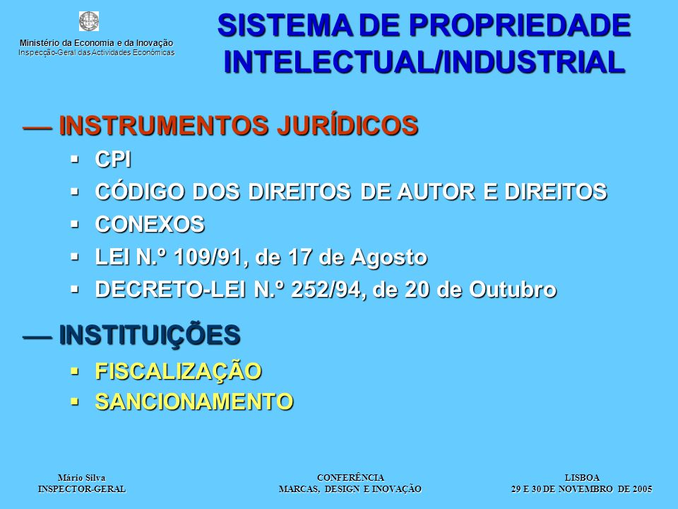 Mário Silva INSPECTOR-GERAL CONFERÊNCIA MARCAS, DESIGN E INOVAÇÃO  INSTRUMENTOS JURÍDICOS SISTEMA DE PROPRIEDADE INTELECTUAL/INDUSTRIAL  CPI  CÓDIGO DOS DIREITOS DE AUTOR E DIREITOS  CONEXOS  LEI N.º 109/91, de 17 de Agosto  DECRETO-LEI N.º 252/94, de 20 de Outubro  INSTITUIÇÕES  FISCALIZAÇÃO  SANCIONAMENTO LISBOA 29 E 30 DE NOVEMBRO DE 2005 Ministério da Economia e da Inovação Inspecção-Geral das Actividades Económicas