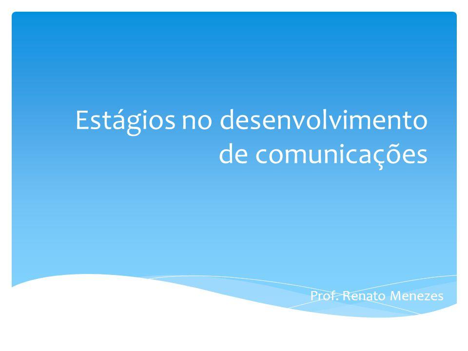 Estágios no desenvolvimento de comunicações Prof. Renato Menezes