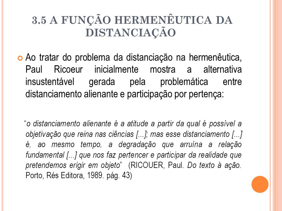 3.5 A FUNÇÃO HERMENÊUTICA DA DISTANCIAÇÃO Ao tratar do problema da distanciação na hermenêutica, Paul Ricoeur inicialmente mostra a alternativa insust