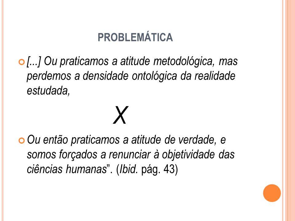 PROBLEMÁTICA [...] Ou praticamos a atitude metodológica, mas perdemos a densidade ontológica da realidade estudada, X Ou então praticamos a atitude de