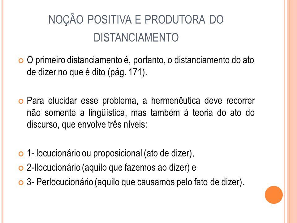NOÇÃO POSITIVA E PRODUTORA DO DISTANCIAMENTO O primeiro distanciamento é, portanto, o distanciamento do ato de dizer no que é dito (pág. 171). Para el