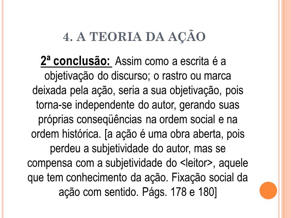 4. A TEORIA DA AÇÃO 2ª conclusão: Assim como a escrita é a objetivação do discurso; o rastro ou marca deixada pela ação, seria a sua objetivação, pois