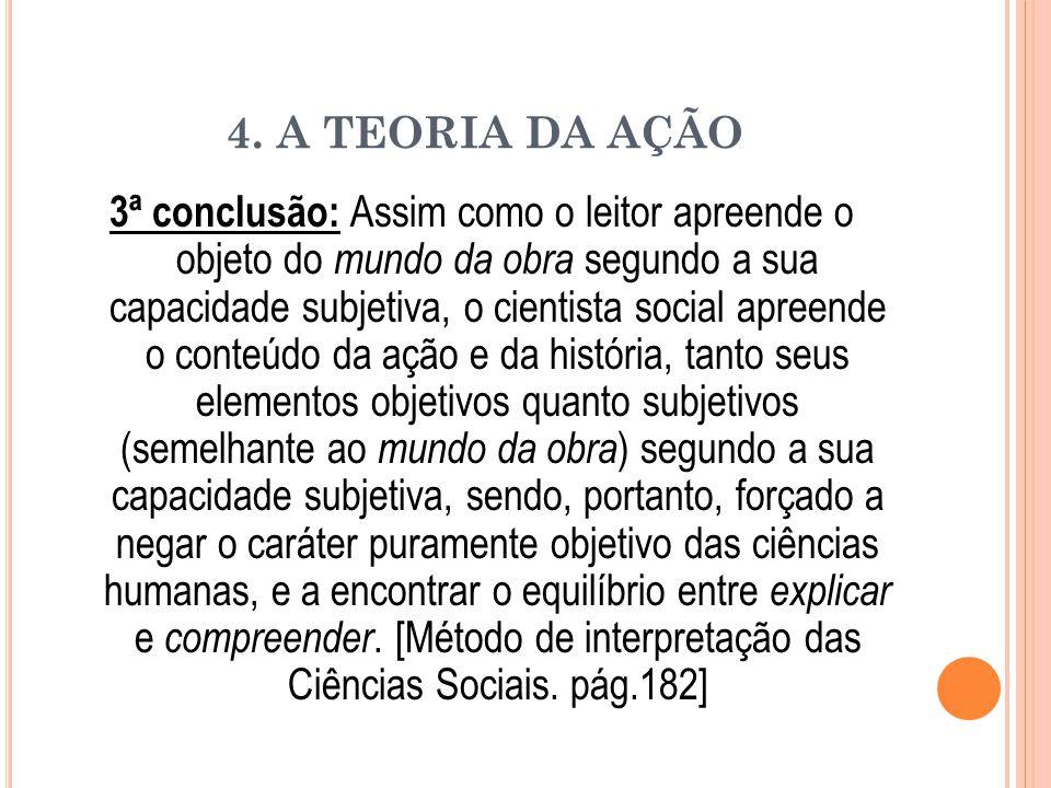 4. A TEORIA DA AÇÃO 3ª conclusão: Assim como o leitor apreende o objeto do mundo da obra segundo a sua capacidade subjetiva, o cientista social apreen