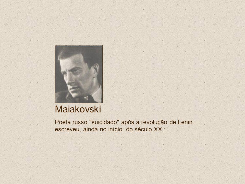 Maiakovski Poeta russo suicidado após a revolução de Lenin… escreveu, ainda no início do século XX :