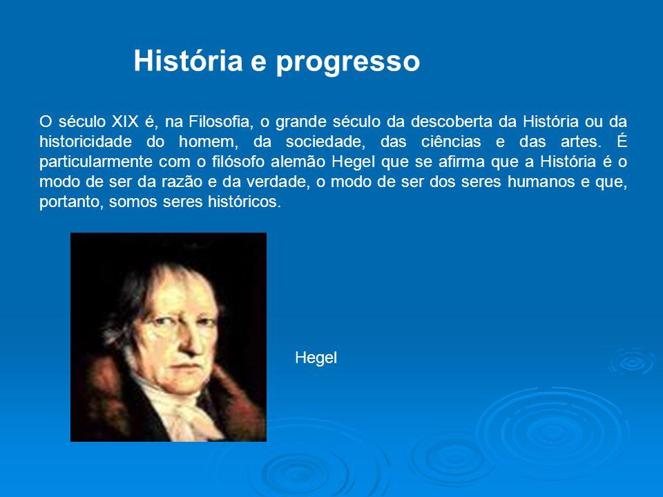História e progresso O século XIX é, na Filosofia, o grande século da descoberta da História ou da historicidade do homem, da sociedade, das ciências e das artes.