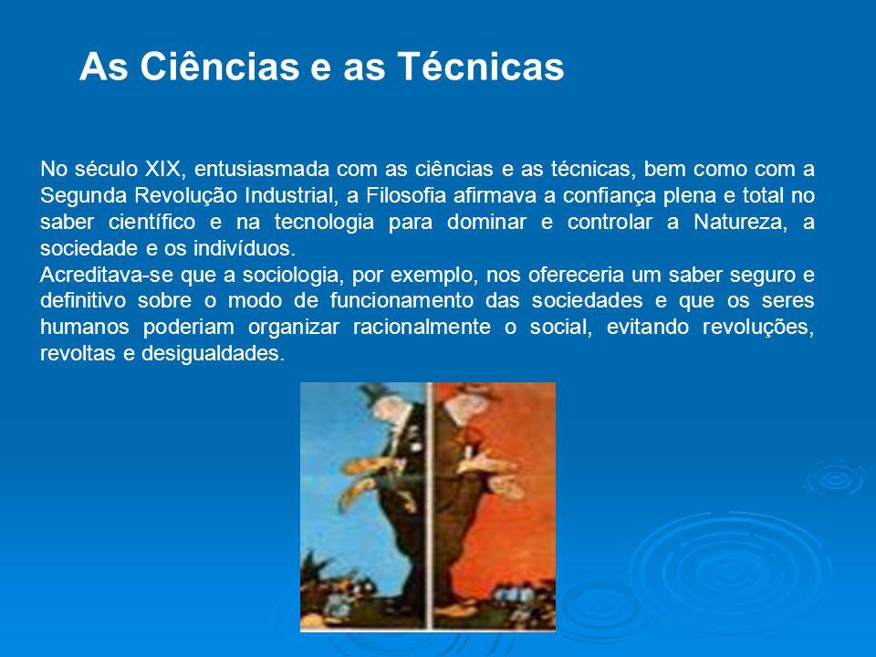 As Ciências e as Técnicas No século XIX, entusiasmada com as ciências e as técnicas, bem como com a Segunda Revolução Industrial, a Filosofia afirmava a confiança plena e total no saber científico e na tecnologia para dominar e controlar a Natureza, a sociedade e os indivíduos.