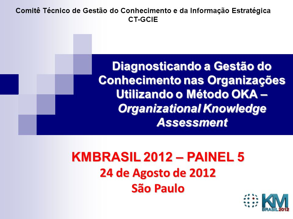 1 Diagnosticando a Gestão do Conhecimento nas Organizações Utilizando o Método OKA – Organizational Knowledge Assessment KMBRASIL 2012 – PAINEL 5 24 de Agosto de 2012 São Paulo Comitê Técnico de Gestão do Conhecimento e da Informação Estratégica CT-GCIE