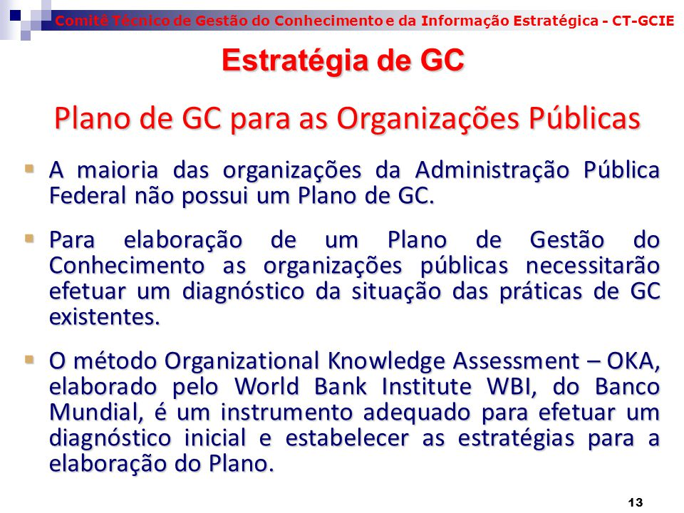 Comitê Técnico de Gestão do Conhecimento e da Informação Estratégica - CT-GCIE Estratégia de GC Estratégia de GC  A maioria das organizações da Administração Pública Federal não possui um Plano de GC.