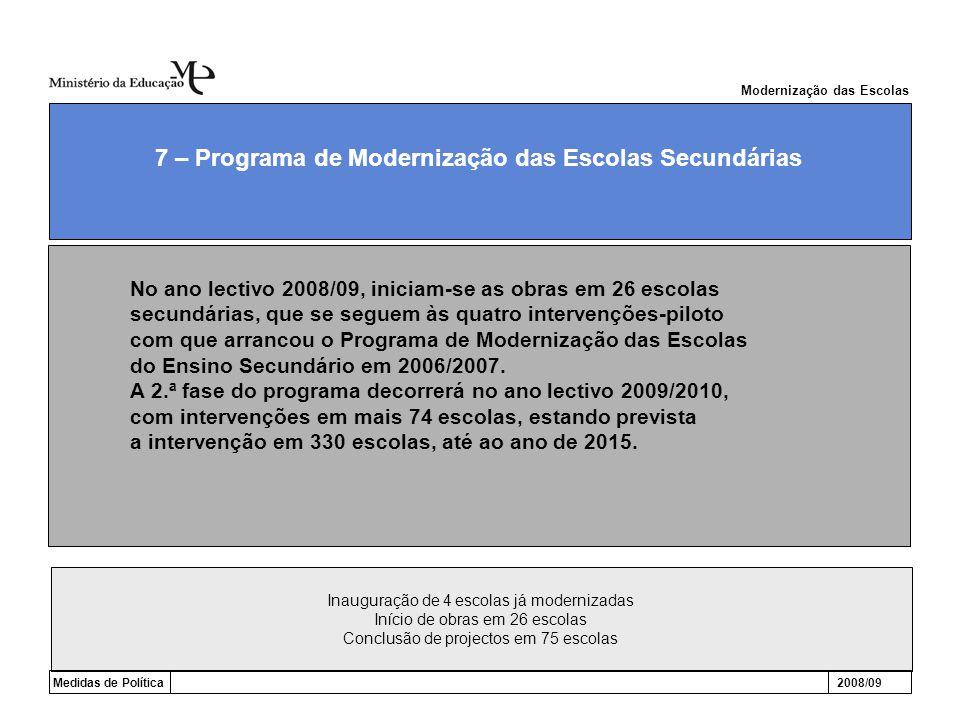 Inauguração de 4 escolas já modernizadas Início de obras em 26 escolas Conclusão de projectos em 75 escolas Modernização das Escolas Medidas de Política2008/09 7 – Programa de Modernização das Escolas Secundárias No ano lectivo 2008/09, iniciam-se as obras em 26 escolas secundárias, que se seguem às quatro intervenções-piloto com que arrancou o Programa de Modernização das Escolas do Ensino Secundário em 2006/2007.