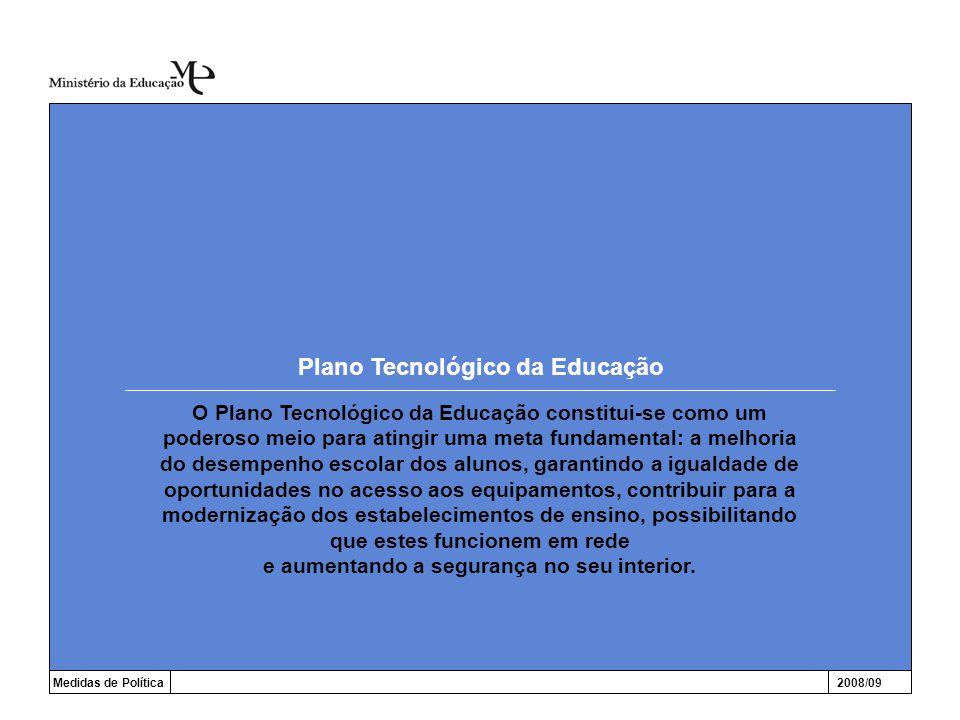 Plano Tecnológico da Educação Medidas de Política2008/09 O Plano Tecnológico da Educação constitui-se como um poderoso meio para atingir uma meta fundamental: a melhoria do desempenho escolar dos alunos, garantindo a igualdade de oportunidades no acesso aos equipamentos, contribuir para a modernização dos estabelecimentos de ensino, possibilitando que estes funcionem em rede e aumentando a segurança no seu interior.