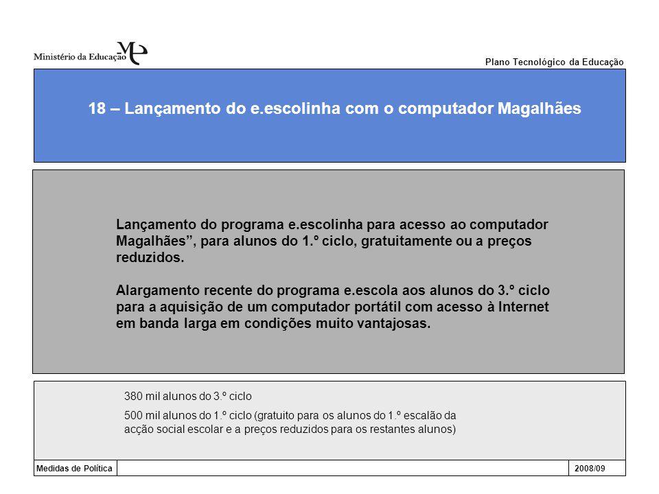 Plano Tecnológico da Educação Medidas de Política2008/09 18 – Lançamento do e.escolinha com o computador Magalhães Lançamento do programa e.escolinha para acesso ao computador Magalhães , para alunos do 1.º ciclo, gratuitamente ou a preços reduzidos.