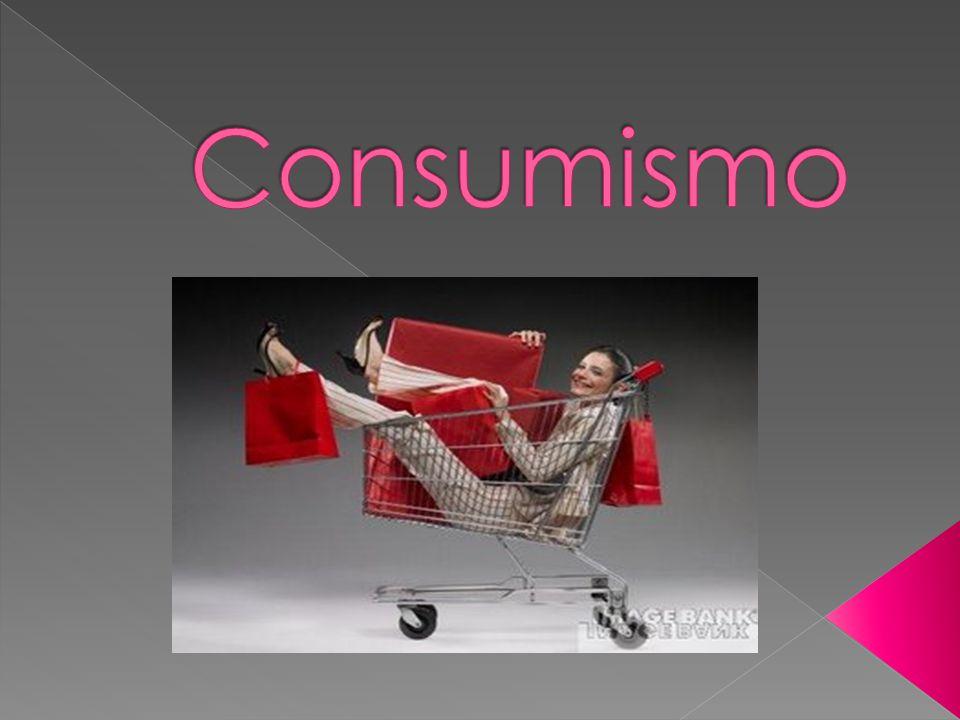  O consumismo é o ato de comprar exageradamente sem necessidade.