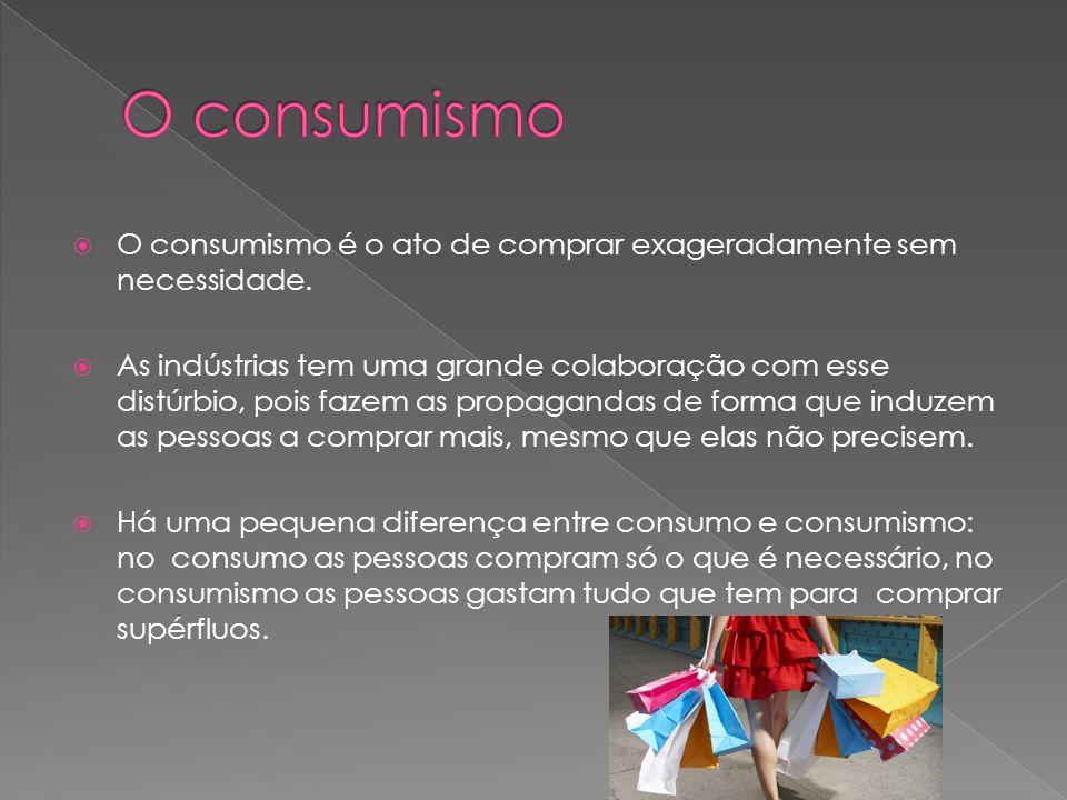 O consumismo é o ato de comprar exageradamente sem necessidade.  As indústrias tem uma grande colaboração com esse distúrbio, pois fazem as propaga