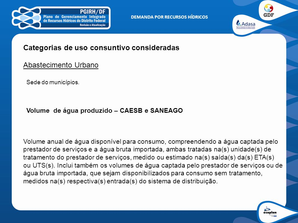 DEMANDA POR RECURSOS HÍDRICOS Categorias de uso consuntivo consideradas Abastecimento Urbano Volume de água produzido – CAESB e SANEAGO Sede do municí