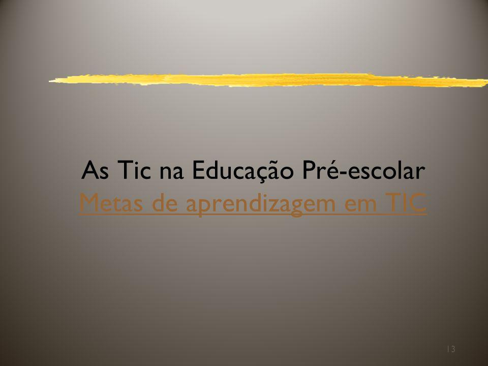 As Tic na Educação Pré-escolar Metas de aprendizagem em TIC Metas de aprendizagem em TIC 13