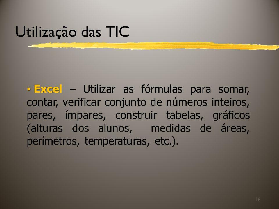 Utilização das TIC 16 Excel Excel – Utilizar as fórmulas para somar, contar, verificar conjunto de números inteiros, pares, ímpares, construir tabelas