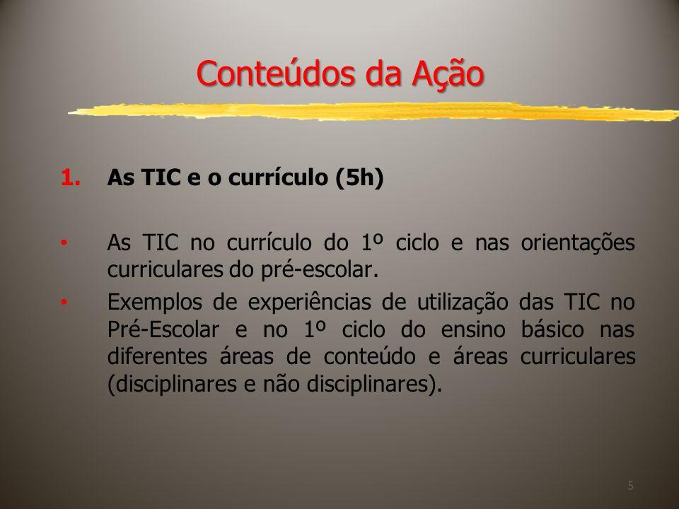 5 Conteúdos da Ação 1.As TIC e o currículo (5h) As TIC no currículo do 1º ciclo e nas orientações curriculares do pré-escolar. Exemplos de experiência
