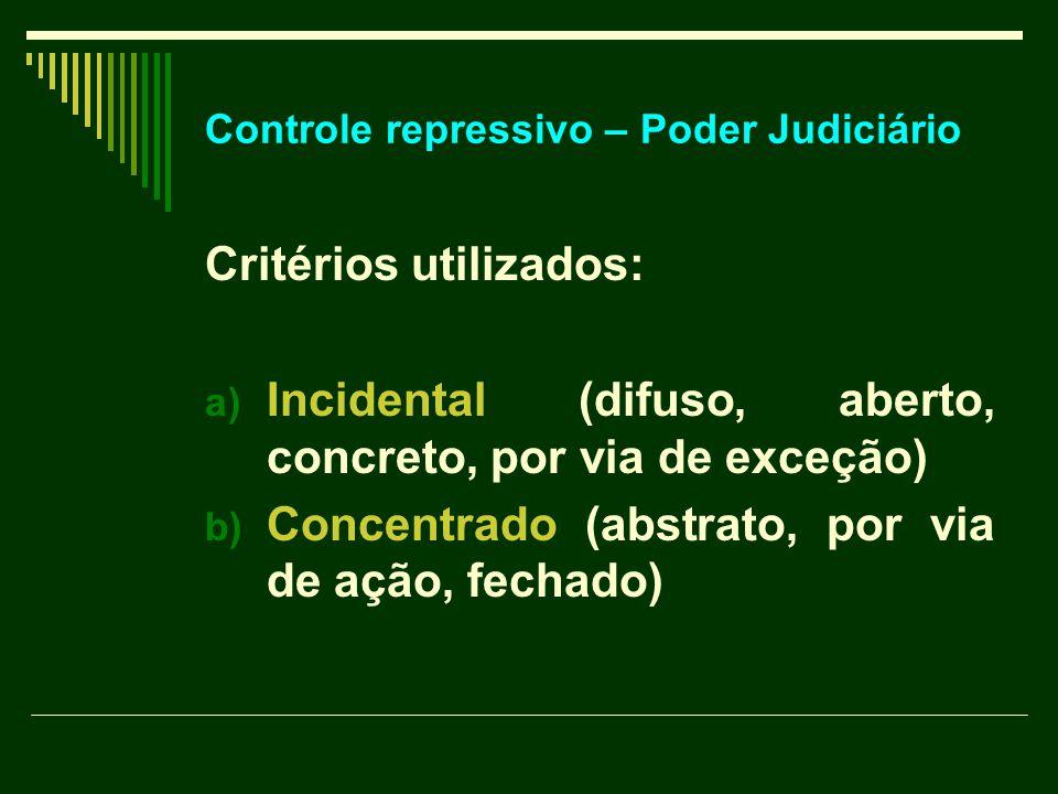 Controle repressivo – Poder Judiciário Critérios utilizados: a) Incidental (difuso, aberto, concreto, por via de exceção) b) Concentrado (abstrato, por via de ação, fechado)