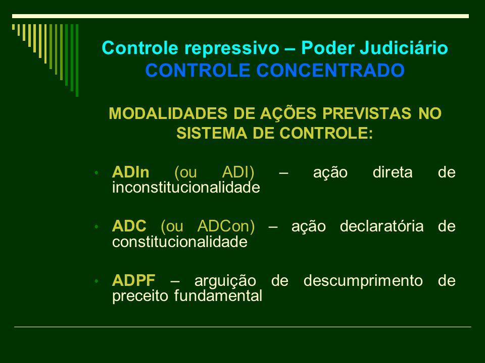 Controle repressivo – Poder Judiciário CONTROLE CONCENTRADO MODALIDADES DE AÇÕES PREVISTAS NO SISTEMA DE CONTROLE: ADIn (ou ADI) – ação direta de inconstitucionalidade ADC (ou ADCon) – ação declaratória de constitucionalidade ADPF – arguição de descumprimento de preceito fundamental