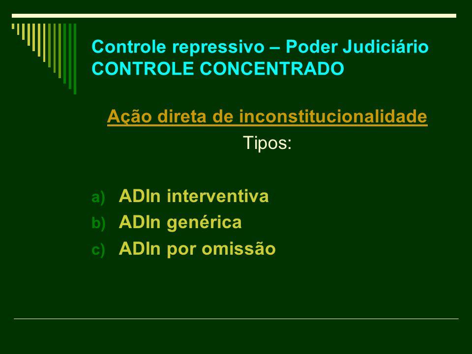 Controle repressivo – Poder Judiciário CONTROLE CONCENTRADO Ação direta de inconstitucionalidade Tipos: a) ADIn interventiva b) ADIn genérica c) ADIn
