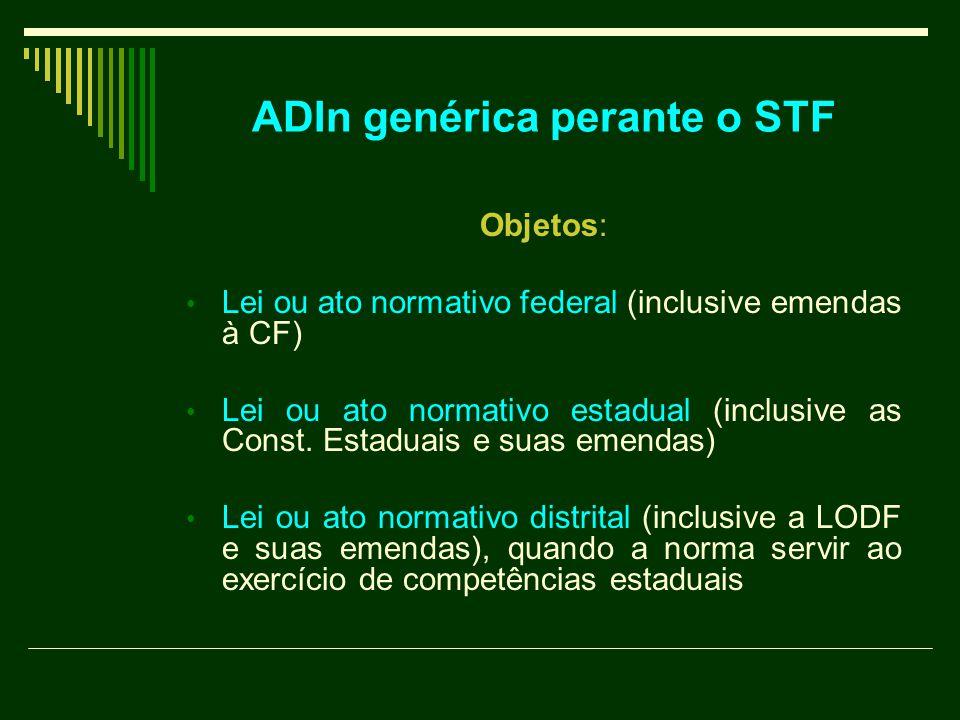 ADIn genérica perante o STF Objetos: Lei ou ato normativo federal (inclusive emendas à CF) Lei ou ato normativo estadual (inclusive as Const. Estaduai