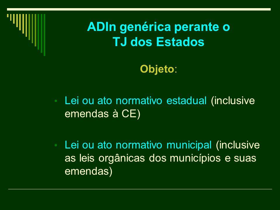 ADIn genérica perante o TJ dos Estados Objeto: Lei ou ato normativo estadual (inclusive emendas à CE) Lei ou ato normativo municipal (inclusive as leis orgânicas dos municípios e suas emendas)