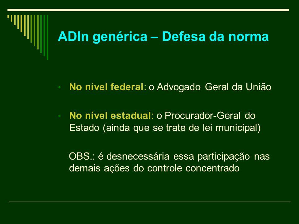 ADIn genérica – Defesa da norma No nível federal: o Advogado Geral da União No nível estadual: o Procurador-Geral do Estado (ainda que se trate de lei