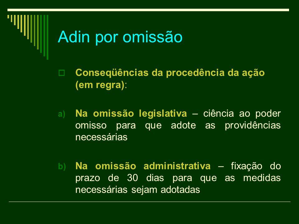 Adin por omissão  Conseqüências da procedência da ação (em regra): a) Na omissão legislativa – ciência ao poder omisso para que adote as providências necessárias b) Na omissão administrativa – fixação do prazo de 30 dias para que as medidas necessárias sejam adotadas