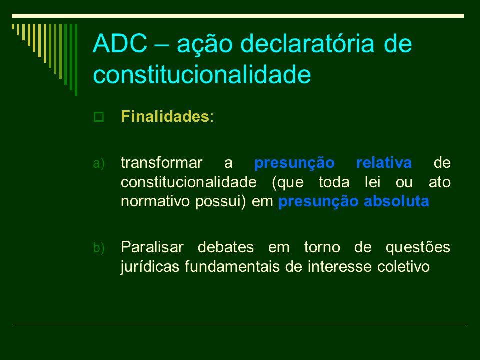 ADC – ação declaratória de constitucionalidade  Finalidades: a) transformar a presunção relativa de constitucionalidade (que toda lei ou ato normativ